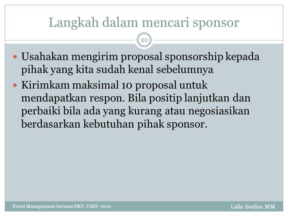 Langkah dalam mencari sponsor Lidia Evelina MM Event Management Jurusan DKV, UMN 2010 20 Usahakan mengirim proposal sponsorship kepada pihak yang kita sudah kenal sebelumnya Kirimkam maksimal 10 proposal untuk mendapatkan respon.
