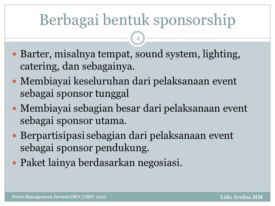 Lidia Evelina MM Event Management Jurusan DKV, UMN 2010 4 Berbagai bentuk sponsorship Barter, misalnya tempat, sound system, lighting, catering, dan sebagainya.