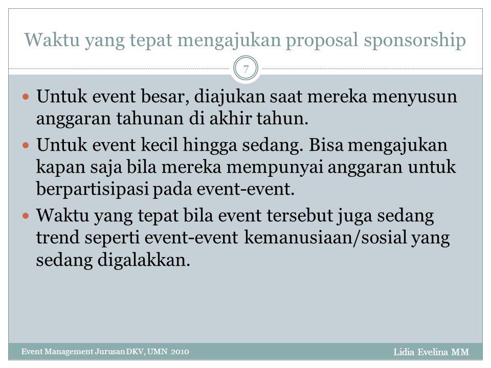 Lidia Evelina MM Event Management Jurusan DKV, UMN 2010 7 Waktu yang tepat mengajukan proposal sponsorship Untuk event besar, diajukan saat mereka menyusun anggaran tahunan di akhir tahun.