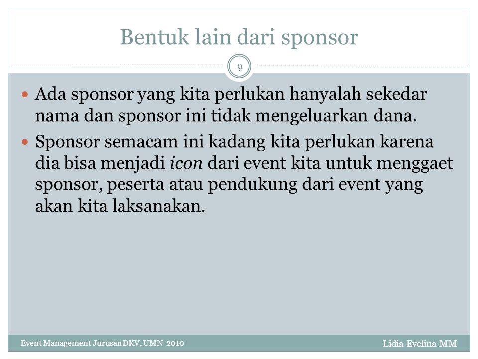 Lidia Evelina MM Event Management Jurusan DKV, UMN 2010 9 Bentuk lain dari sponsor Ada sponsor yang kita perlukan hanyalah sekedar nama dan sponsor ini tidak mengeluarkan dana.