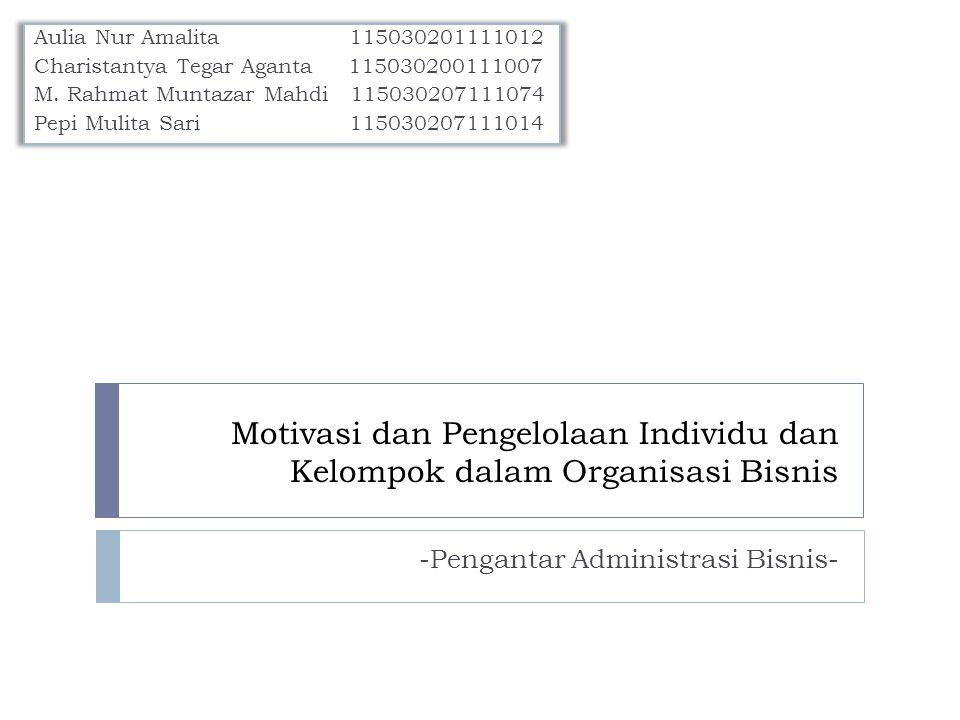 Motivasi dan Pengelolaan Individu dan Kelompok dalam Organisasi Bisnis Aulia Nur Amalita 115030201111012 Charistantya Tegar Aganta 115030200111007 M.