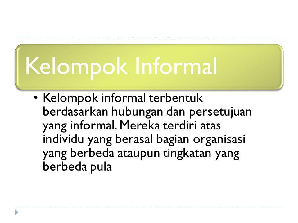Kelompok Informal Kelompok informal terbentuk berdasarkan hubungan dan persetujuan yang informal. Mereka terdiri atas individu yang berasal bagian org