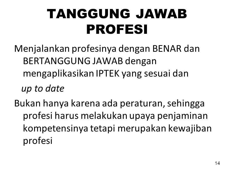 TANGGUNG JAWAB PROFESI Menjalankan profesinya dengan BENAR dan BERTANGGUNG JAWAB dengan mengaplikasikan IPTEK yang sesuai dan up to date Bukan hanya karena ada peraturan, sehingga profesi harus melakukan upaya penjaminan kompetensinya tetapi merupakan kewajiban profesi 14