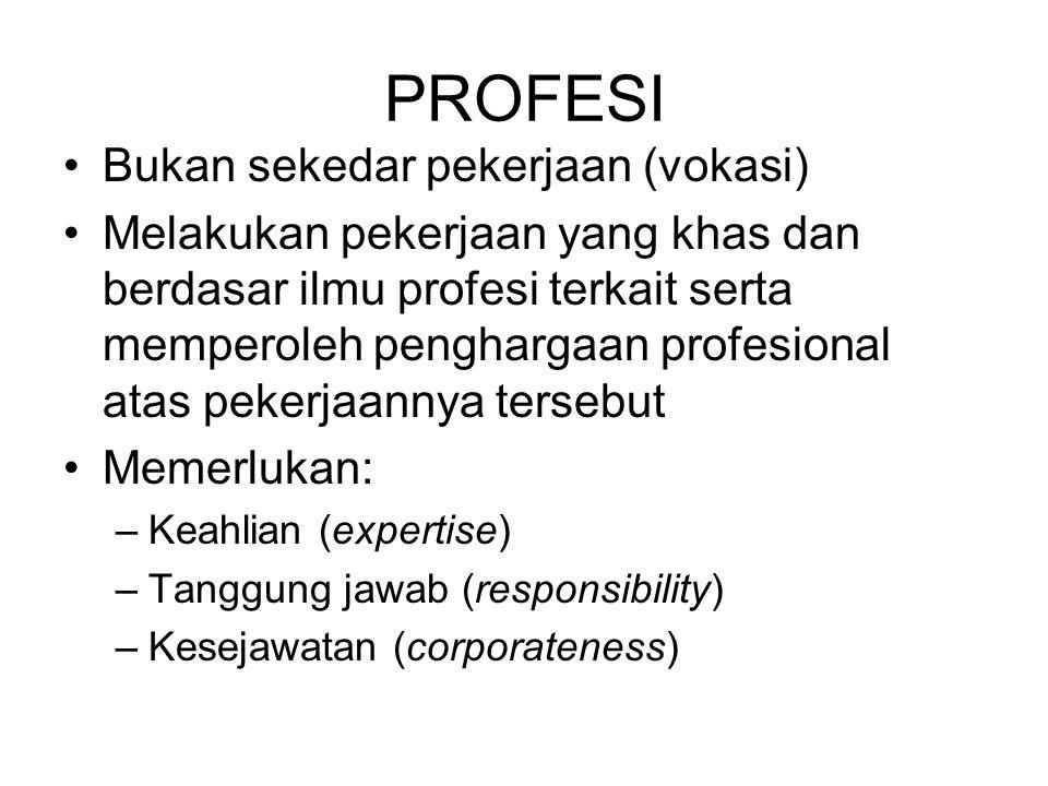 Bukan sekedar pekerjaan (vokasi) Melakukan pekerjaan yang khas dan berdasar ilmu profesi terkait serta memperoleh penghargaan profesional atas pekerjaannya tersebut Memerlukan: –Keahlian (expertise) –Tanggung jawab (responsibility) –Kesejawatan (corporateness) PROFESI