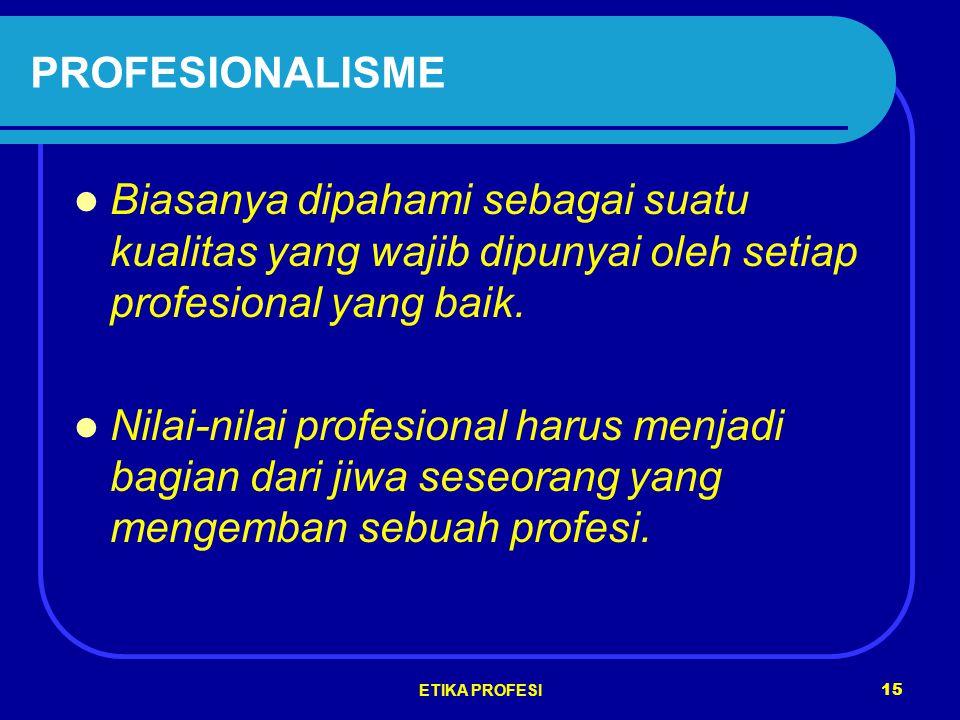 ETIKA PROFESI 15 PROFESIONALISME Biasanya dipahami sebagai suatu kualitas yang wajib dipunyai oleh setiap profesional yang baik.