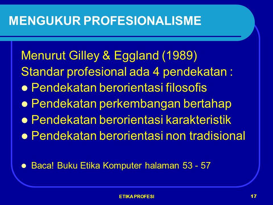 ETIKA PROFESI 17 MENGUKUR PROFESIONALISME Menurut Gilley & Eggland (1989) Standar profesional ada 4 pendekatan : Pendekatan berorientasi filosofis Pendekatan perkembangan bertahap Pendekatan berorientasi karakteristik Pendekatan berorientasi non tradisional Baca.