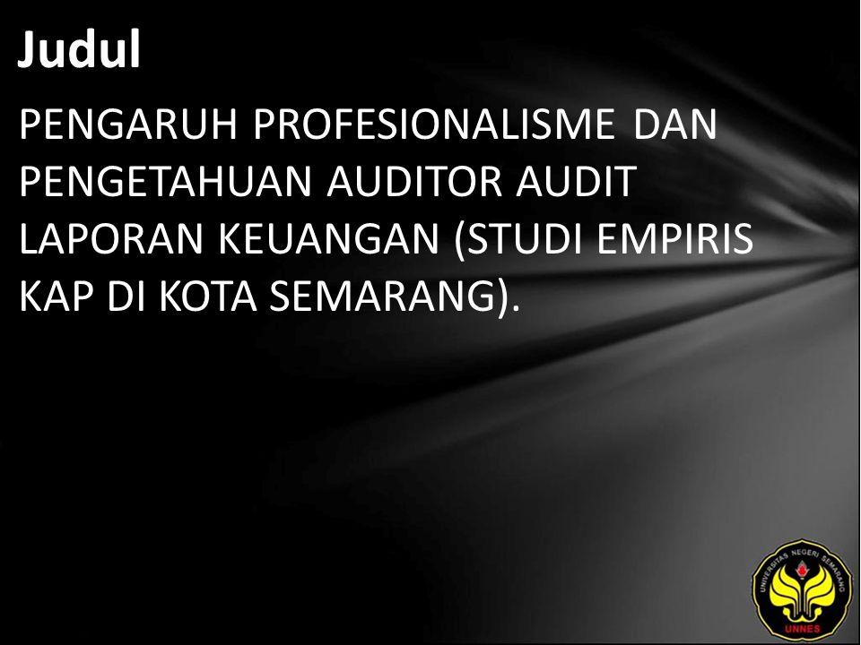 Judul PENGARUH PROFESIONALISME DAN PENGETAHUAN AUDITOR AUDIT LAPORAN KEUANGAN (STUDI EMPIRIS KAP DI KOTA SEMARANG).