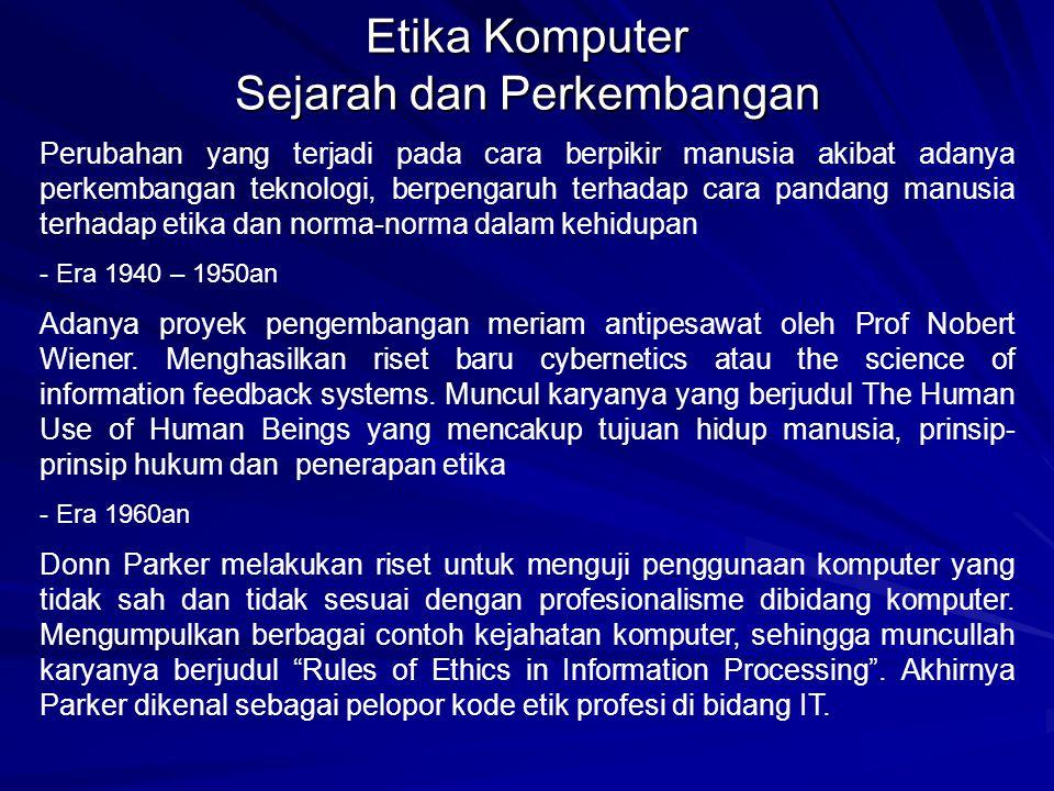 Etika Komputer Sejarah dan Perkembangan Perubahan yang terjadi pada cara berpikir manusia akibat adanya perkembangan teknologi, berpengaruh terhadap cara pandang manusia terhadap etika dan norma-norma dalam kehidupan - Era 1940 – 1950an Adanya proyek pengembangan meriam antipesawat oleh Prof Nobert Wiener.