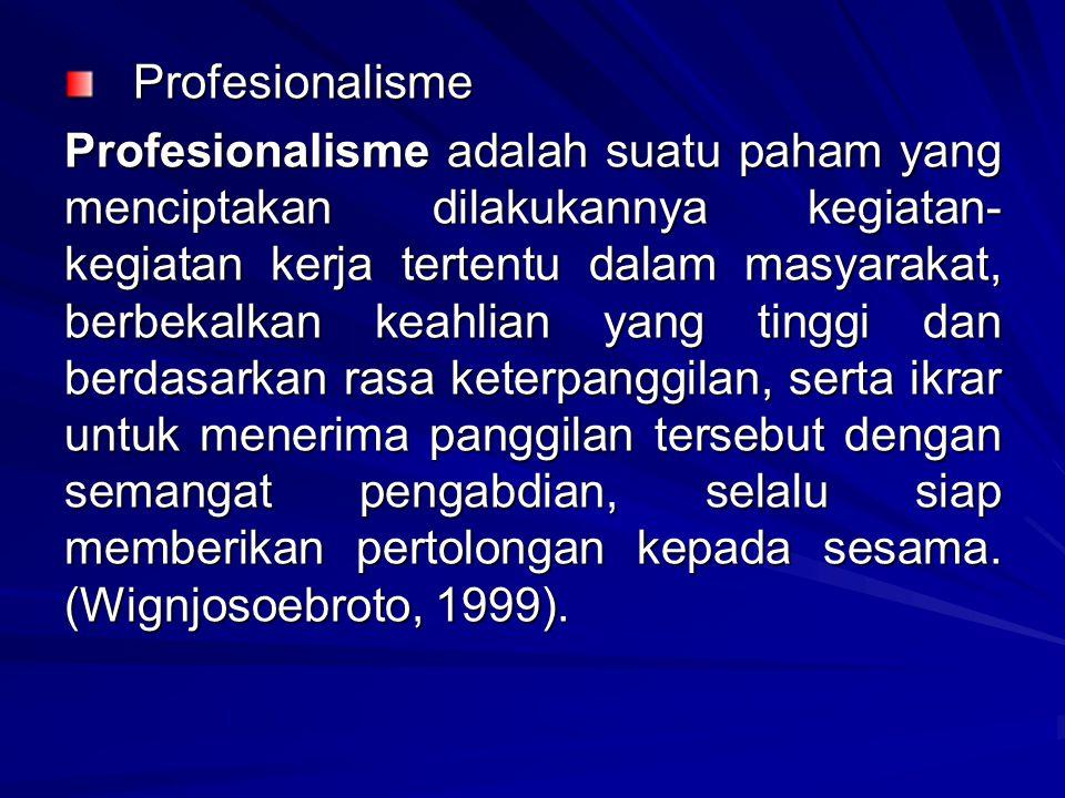 Profesionalisme Profesionalisme Profesionalisme adalah suatu paham yang menciptakan dilakukannya kegiatan- kegiatan kerja tertentu dalam masyarakat, berbekalkan keahlian yang tinggi dan berdasarkan rasa keterpanggilan, serta ikrar untuk menerima panggilan tersebut dengan semangat pengabdian, selalu siap memberikan pertolongan kepada sesama.