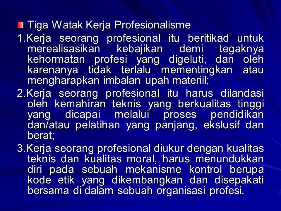 Tiga Watak Kerja Profesionalisme 1.Kerja seorang profesional itu beritikad untuk merealisasikan kebajikan demi tegaknya kehormatan profesi yang digeluti, dan oleh karenanya tidak terlalu mementingkan atau mengharapkan imbalan upah materiil; 2.Kerja seorang profesional itu harus dilandasi oleh kemahiran teknis yang berkualitas tinggi yang dicapai melalui proses pendidikan dan/atau pelatihan yang panjang, ekslusif dan berat; 3.Kerja seorang profesional diukur dengan kualitas teknis dan kualitas moral, harus menundukkan diri pada sebuah mekanisme kontrol berupa kode etik yang dikembangkan dan disepakati bersama di dalam sebuah organisasi profesi.