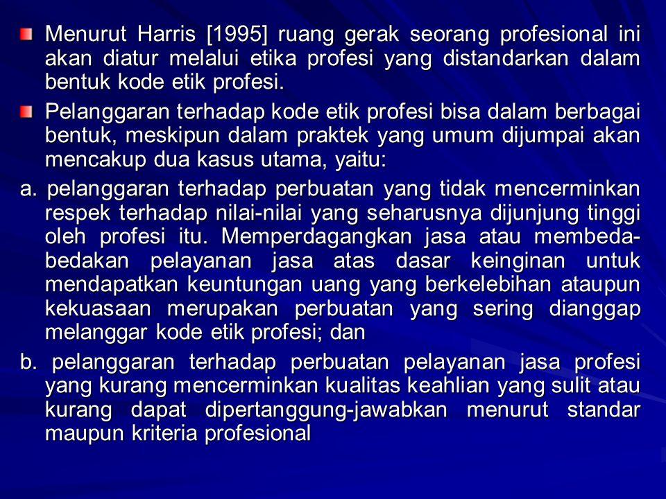 Menurut Harris [1995] ruang gerak seorang profesional ini akan diatur melalui etika profesi yang distandarkan dalam bentuk kode etik profesi. Pelangga
