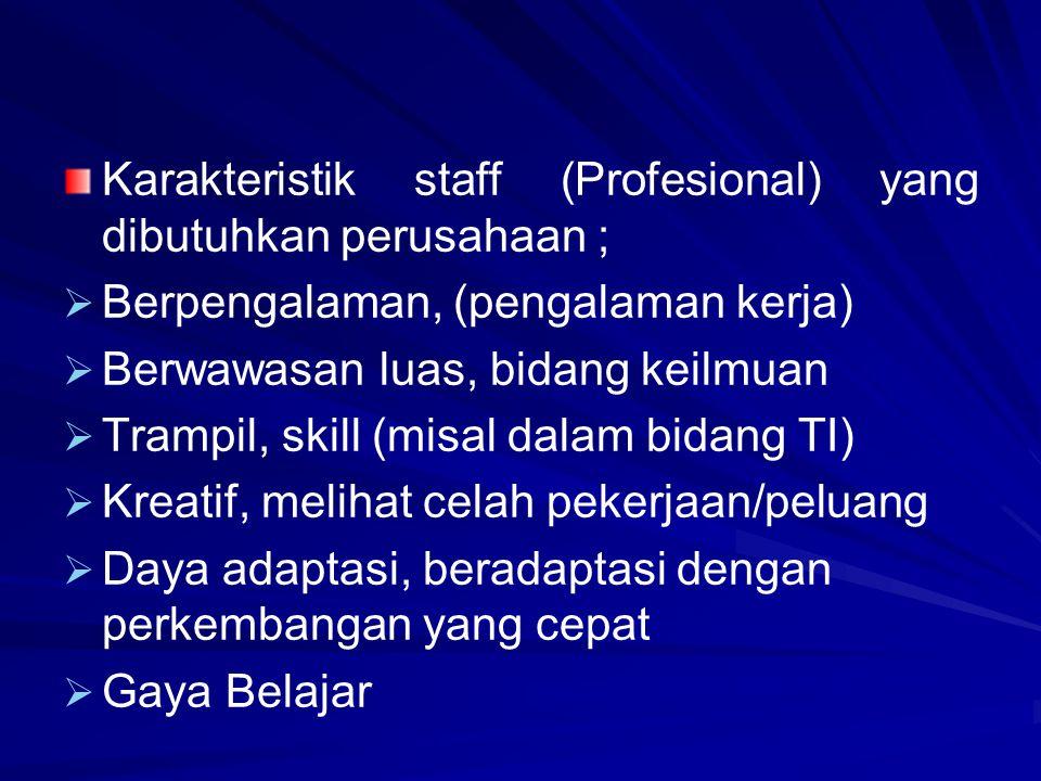 Karakteristik staff (Profesional) yang dibutuhkan perusahaan ;   Berpengalaman, (pengalaman kerja)   Berwawasan luas, bidang keilmuan   Trampil, skill (misal dalam bidang TI)   Kreatif, melihat celah pekerjaan/peluang   Daya adaptasi, beradaptasi dengan perkembangan yang cepat   Gaya Belajar