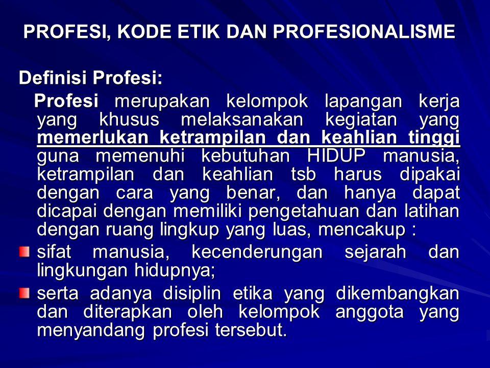 PROFESI, KODE ETIK DAN PROFESIONALISME Definisi Profesi: Profesi merupakan kelompok lapangan kerja yang khusus melaksanakan kegiatan yang memerlukan k