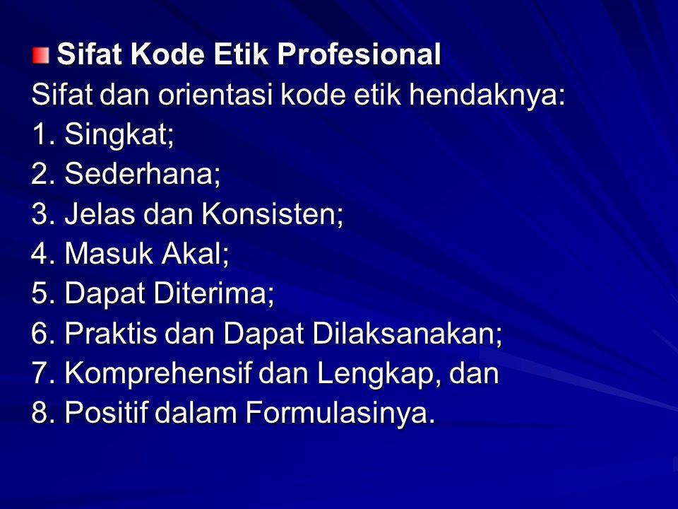 Sifat Kode Etik Profesional Sifat dan orientasi kode etik hendaknya: 1. Singkat; 2. Sederhana; 3. Jelas dan Konsisten; 4. Masuk Akal; 5. Dapat Diterim