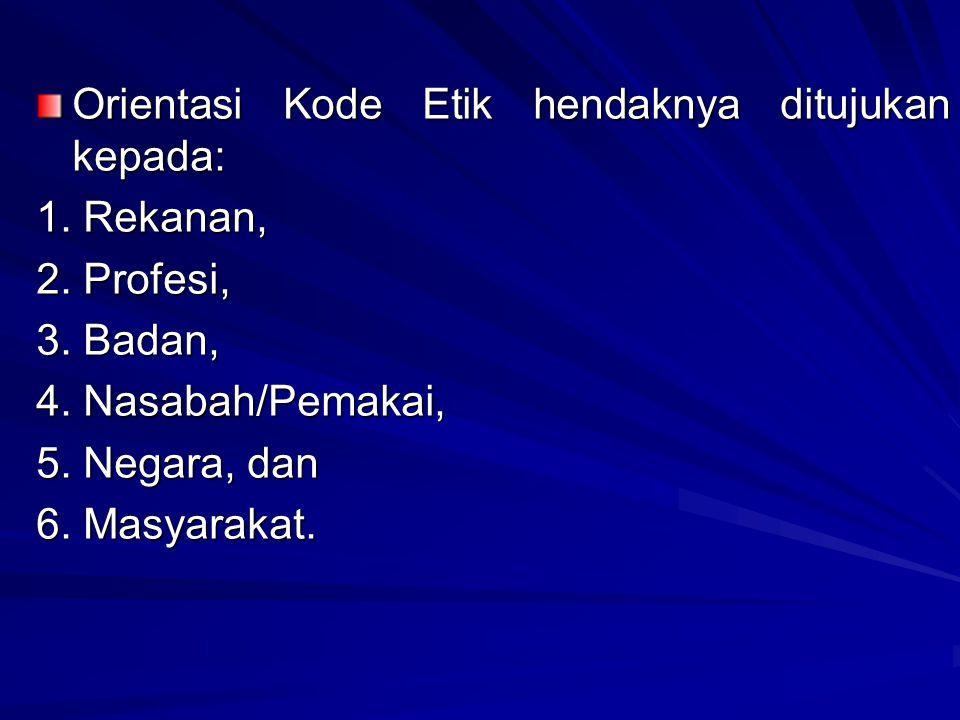 Orientasi Kode Etik hendaknya ditujukan kepada: 1. Rekanan, 2. Profesi, 3. Badan, 4. Nasabah/Pemakai, 5. Negara, dan 6. Masyarakat.