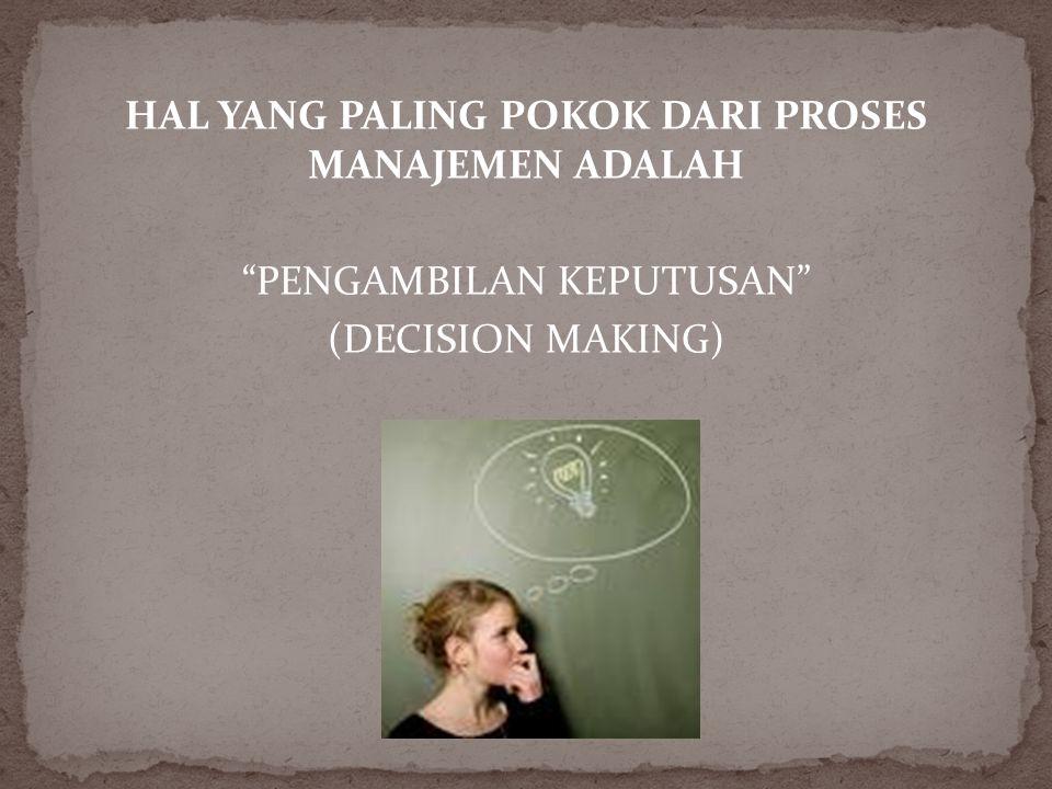 """HAL YANG PALING POKOK DARI PROSES MANAJEMEN ADALAH """"PENGAMBILAN KEPUTUSAN"""" (DECISION MAKING)"""