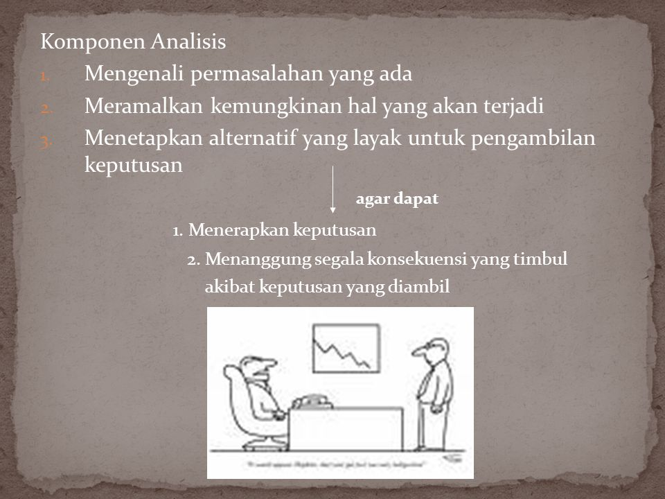 Komponen Analisis 1. Mengenali permasalahan yang ada 2. Meramalkan kemungkinan hal yang akan terjadi 3. Menetapkan alternatif yang layak untuk pengamb