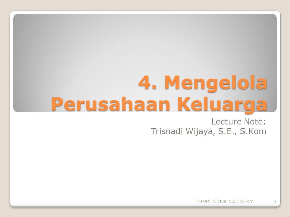 4. Mengelola Perusahaan Keluarga Lecture Note: Trisnadi Wijaya, S.E., S.Kom 1