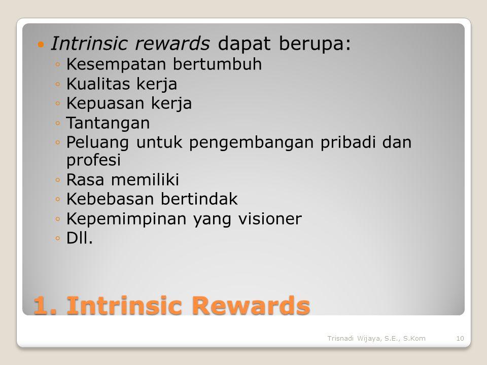 1. Intrinsic Rewards Intrinsic rewards dapat berupa: ◦Kesempatan bertumbuh ◦Kualitas kerja ◦Kepuasan kerja ◦Tantangan ◦Peluang untuk pengembangan prib