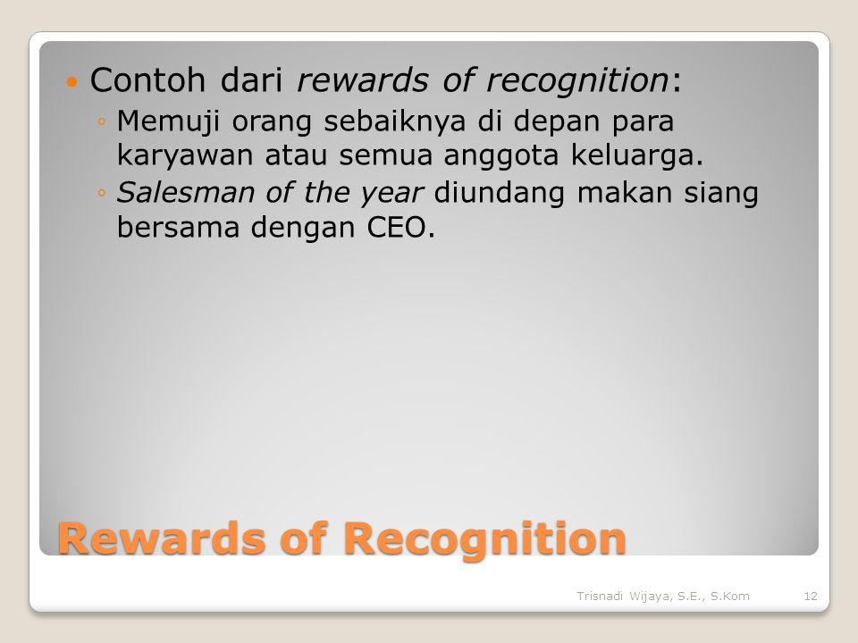 Rewards of Recognition Contoh dari rewards of recognition: ◦Memuji orang sebaiknya di depan para karyawan atau semua anggota keluarga.