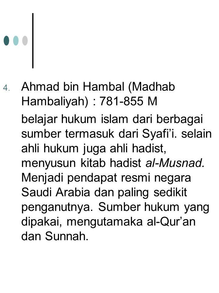 4. Ahmad bin Hambal (Madhab Hambaliyah) : 781-855 M belajar hukum islam dari berbagai sumber termasuk dari Syafi'i. selain ahli hukum juga ahli hadist