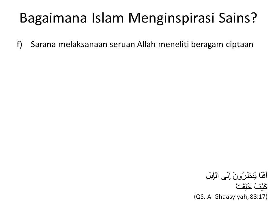 Bagaimana Islam Menginspirasi Sains? f) Sarana melaksanaan seruan Allah meneliti beragam ciptaan أَفَلَا يَنظُرُونَ إِلَى الْإِبِلِ كَيْفَ خُلِقَتْ (Q