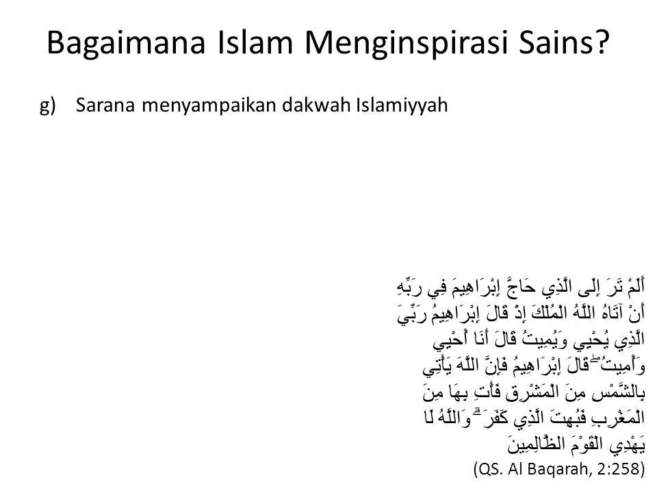 Bagaimana Islam Menginspirasi Sains? g) Sarana menyampaikan dakwah Islamiyyah أَلَمْ تَرَ إِلَى الَّذِي حَاجَّ إِبْرَاهِيمَ فِي رَبِّهِ أَنْ آتَاهُ ال