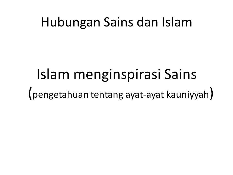 Hubungan Sains dan Islam Islam menginspirasi Sains ( pengetahuan tentang ayat-ayat kauniyyah )