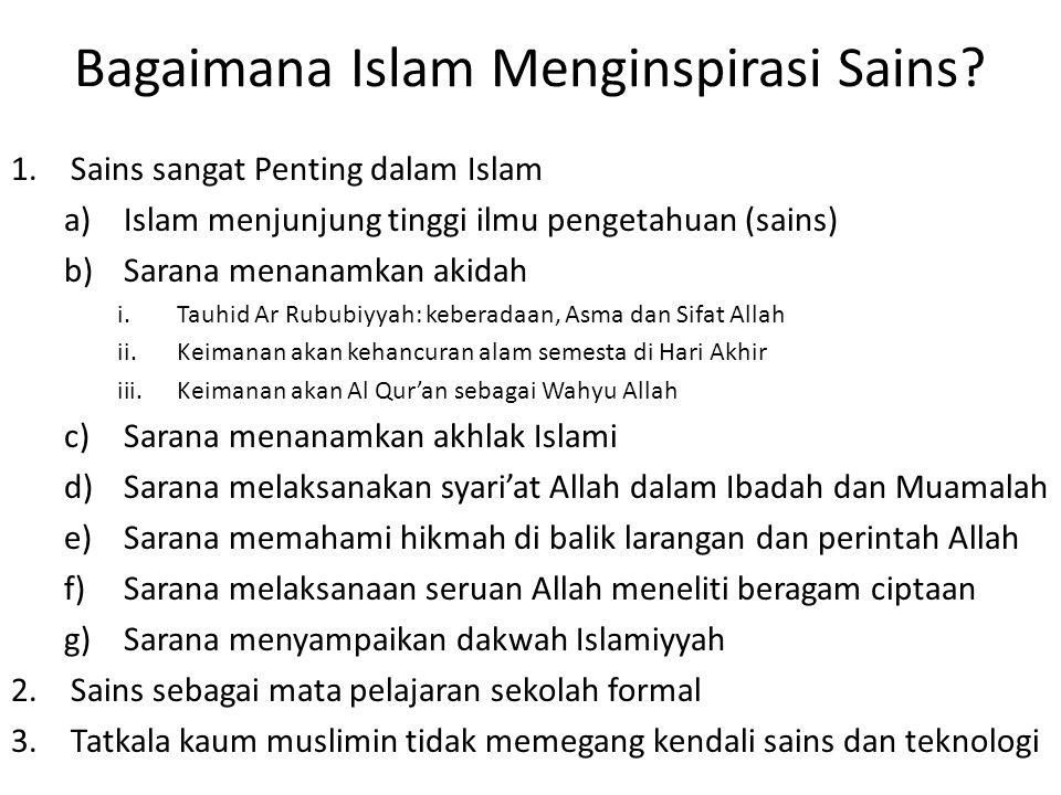 Bagaimana Islam Menginspirasi Sains? 1.Sains sangat Penting dalam Islam a)Islam menjunjung tinggi ilmu pengetahuan (sains) b)Sarana menanamkan akidah