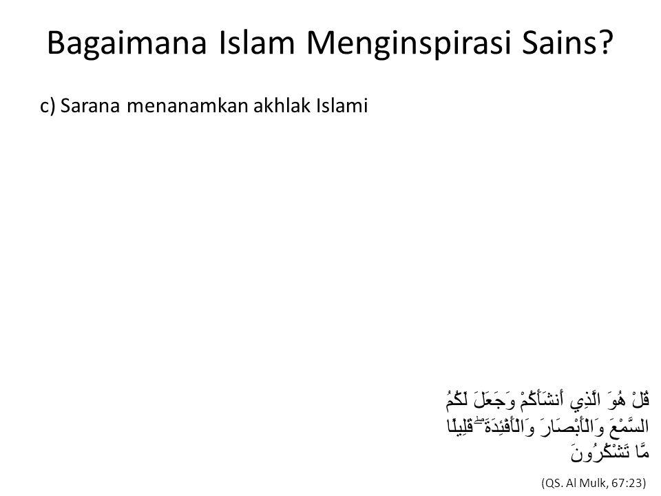 Bagaimana Islam Menginspirasi Sains? c) Sarana menanamkan akhlak Islami قُلْ هُوَ الَّذِي أَنشَأَكُمْ وَجَعَلَ لَكُمُ السَّمْعَ وَالْأَبْصَارَ وَالْأَ