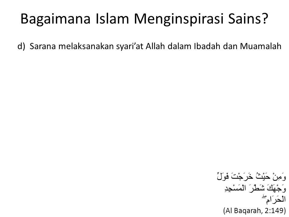 Bagaimana Islam Menginspirasi Sains? d) Sarana melaksanakan syari'at Allah dalam Ibadah dan Muamalah وَمِنْ حَيْثُ خَرَجْتَ فَوَلِّ وَجْهَكَ شَطْرَ ال