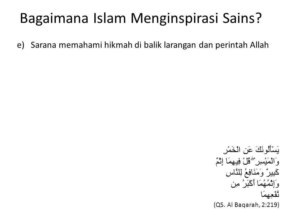 Bagaimana Islam Menginspirasi Sains? e) Sarana memahami hikmah di balik larangan dan perintah Allah يَسْأَلُونَكَ عَنِ الْخَمْرِ وَالْمَيْسِرِ ۖ قُلْ