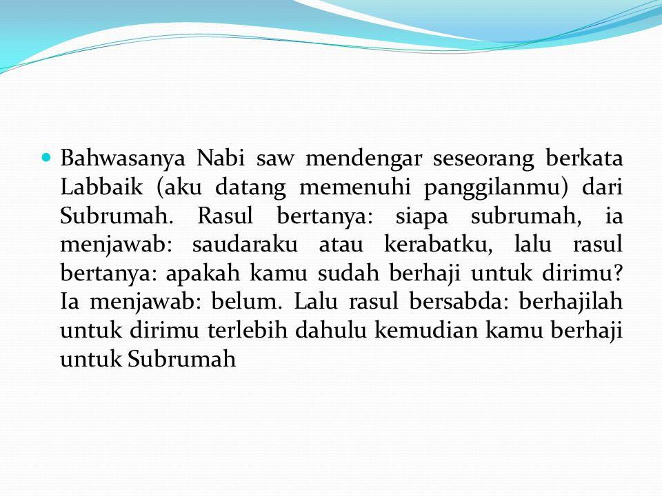 Bahwasanya Nabi saw mendengar seseorang berkata Labbaik (aku datang memenuhi panggilanmu) dari Subrumah. Rasul bertanya: siapa subrumah, ia menjawab: