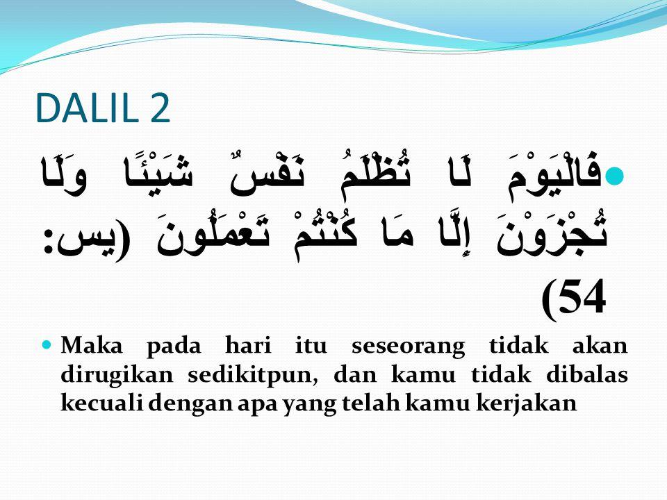 DALIL 2 فَالْيَوْمَ لَا تُظْلَمُ نَفْسٌ شَيْئًا وَلَا تُجْزَوْنَ إِلَّا مَا كُنْتُمْ تَعْمَلُونَ (يس: 54) Maka pada hari itu seseorang tidak akan diru