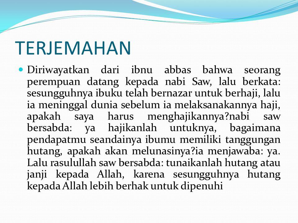 TERJEMAHAN Diriwayatkan dari ibnu abbas bahwa seorang perempuan datang kepada nabi Saw, lalu berkata: sesungguhnya ibuku telah bernazar untuk berhaji,