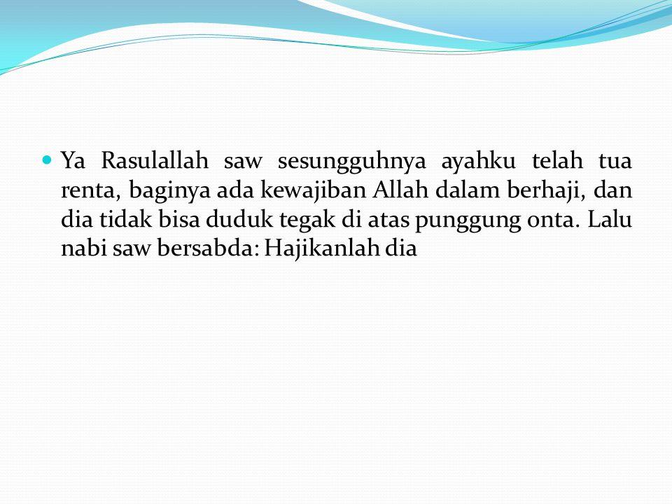 Ya Rasulallah saw sesungguhnya ayahku telah tua renta, baginya ada kewajiban Allah dalam berhaji, dan dia tidak bisa duduk tegak di atas punggung onta