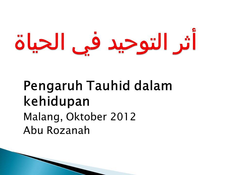 Pengaruh Tauhid dalam kehidupan Malang, Oktober 2012 Abu Rozanah