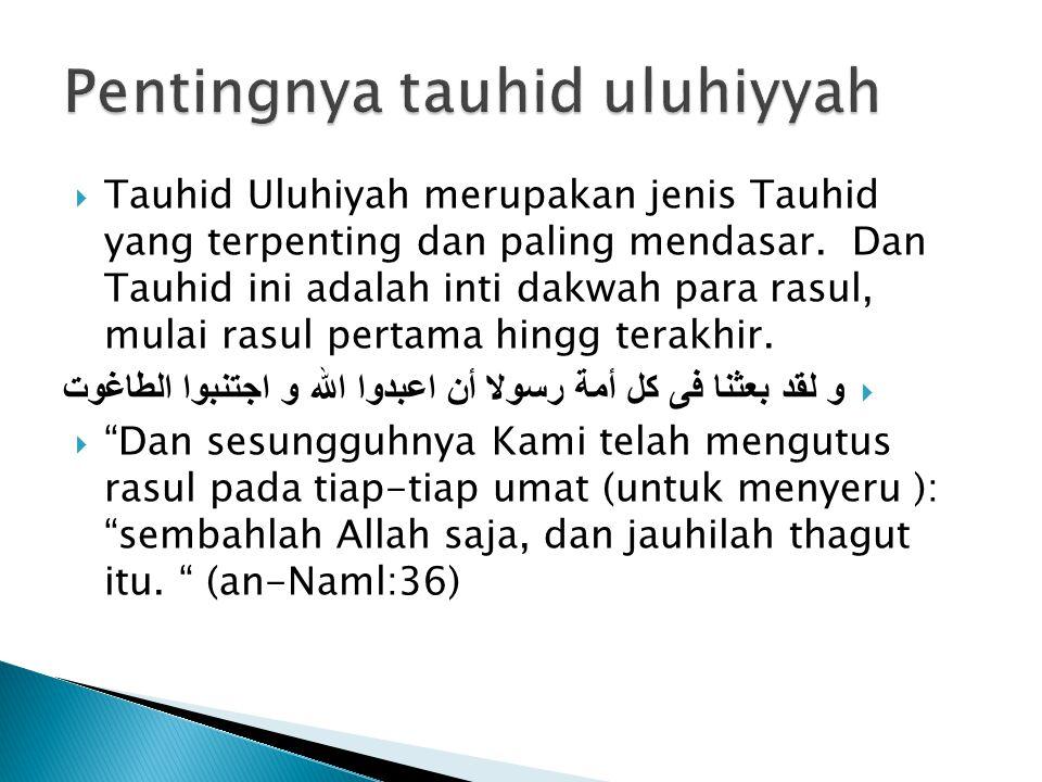  Tauhid Uluhiyah merupakan jenis Tauhid yang terpenting dan paling mendasar. Dan Tauhid ini adalah inti dakwah para rasul, mulai rasul pertama hingg