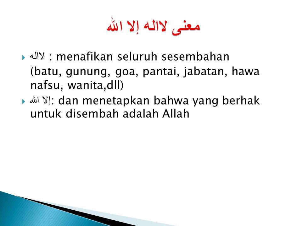  لااله : menafikan seluruh sesembahan (batu, gunung, goa, pantai, jabatan, hawa nafsu, wanita,dll)  إلا الله : dan menetapkan bahwa yang berhak untu