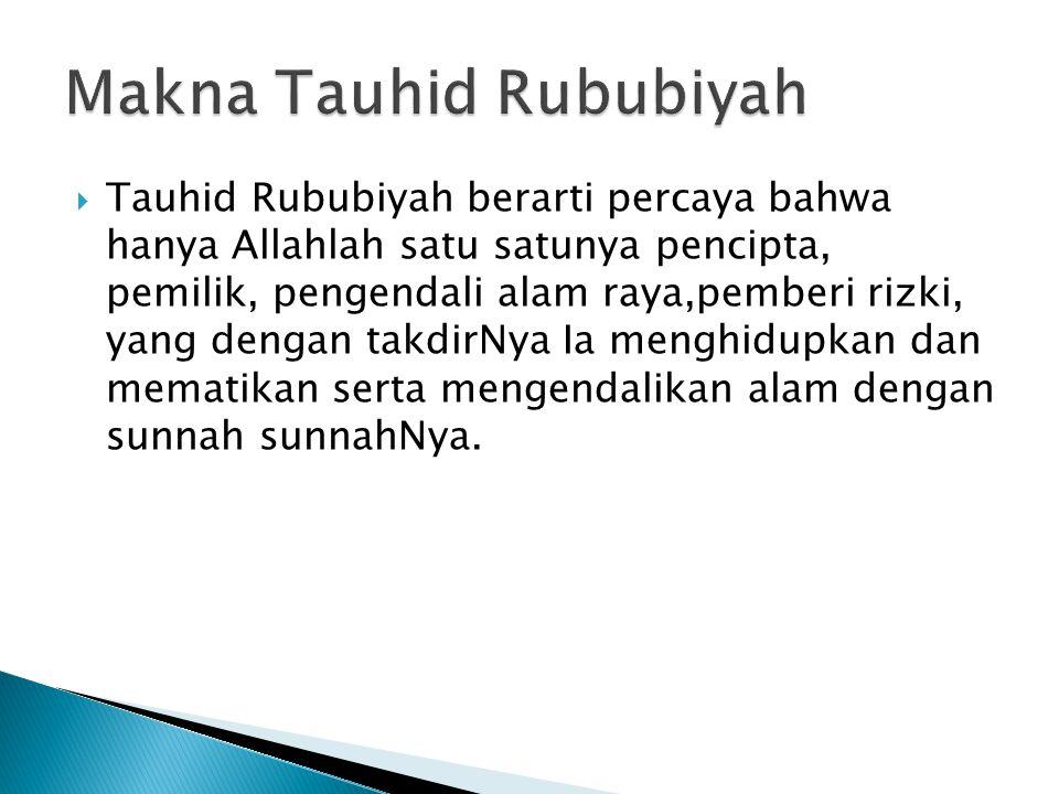  Tauhid Rububiyah berarti percaya bahwa hanya Allahlah satu satunya pencipta, pemilik, pengendali alam raya,pemberi rizki, yang dengan takdirNya Ia m