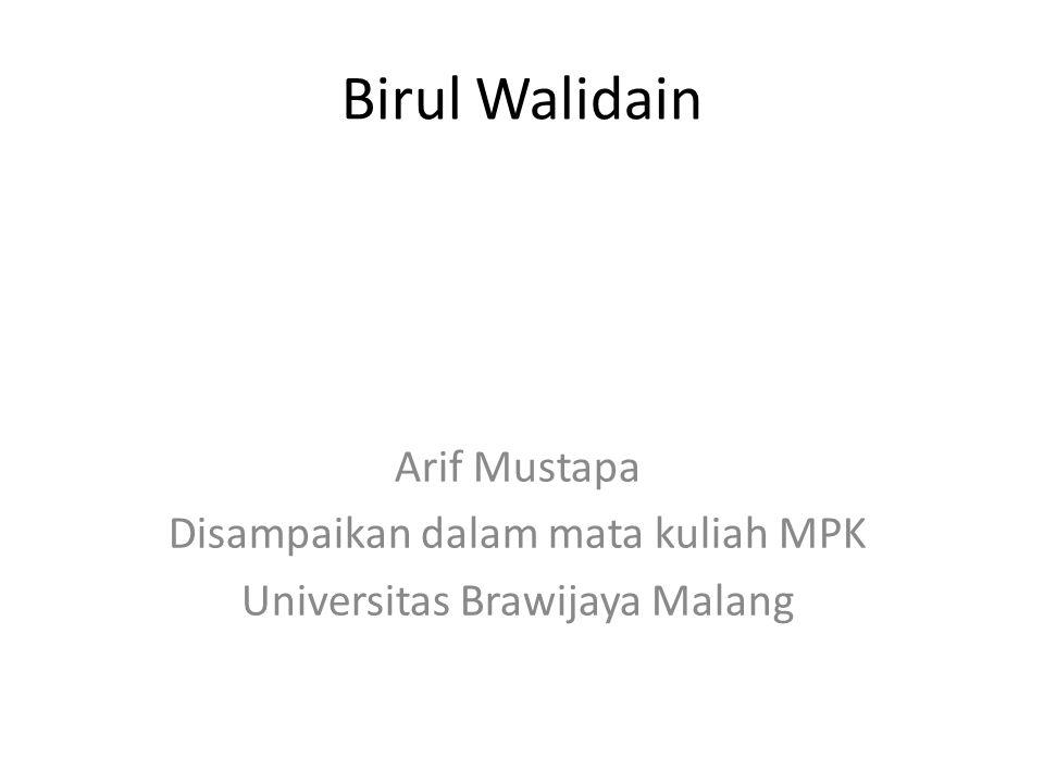 Birul Walidain Arif Mustapa Disampaikan dalam mata kuliah MPK Universitas Brawijaya Malang