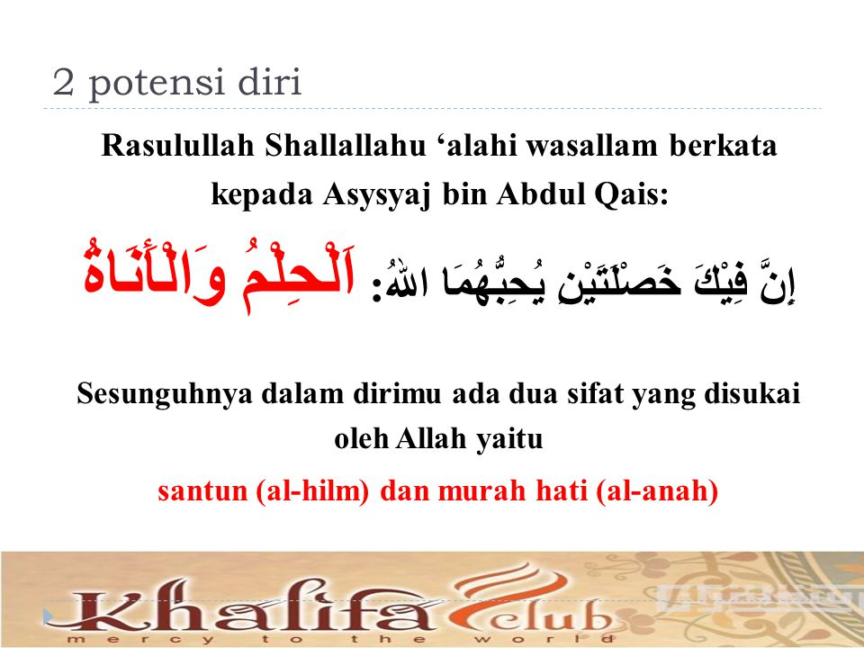 2 potensi diri Rasulullah Shallallahu 'alahi wasallam berkata kepada Asysyaj bin Abdul Qais: إِنَّ فِيْكَ خَصْلَتَيْنِ يُحِبُّهُمَا اللهُ: اَلْحِلْمُ