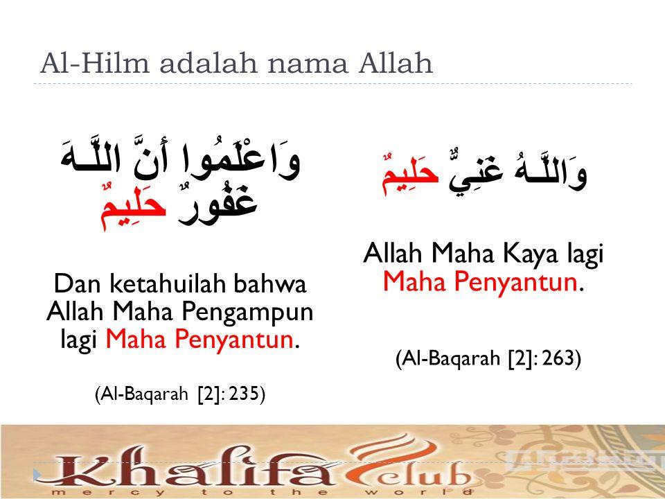 Al-Hilm adalah nama Allah وَاعْلَمُوا أَنَّ اللَّـهَ غَفُورٌ حَلِيمٌ Dan ketahuilah bahwa Allah Maha Pengampun lagi Maha Penyantun. (Al-Baqarah [2]: 2