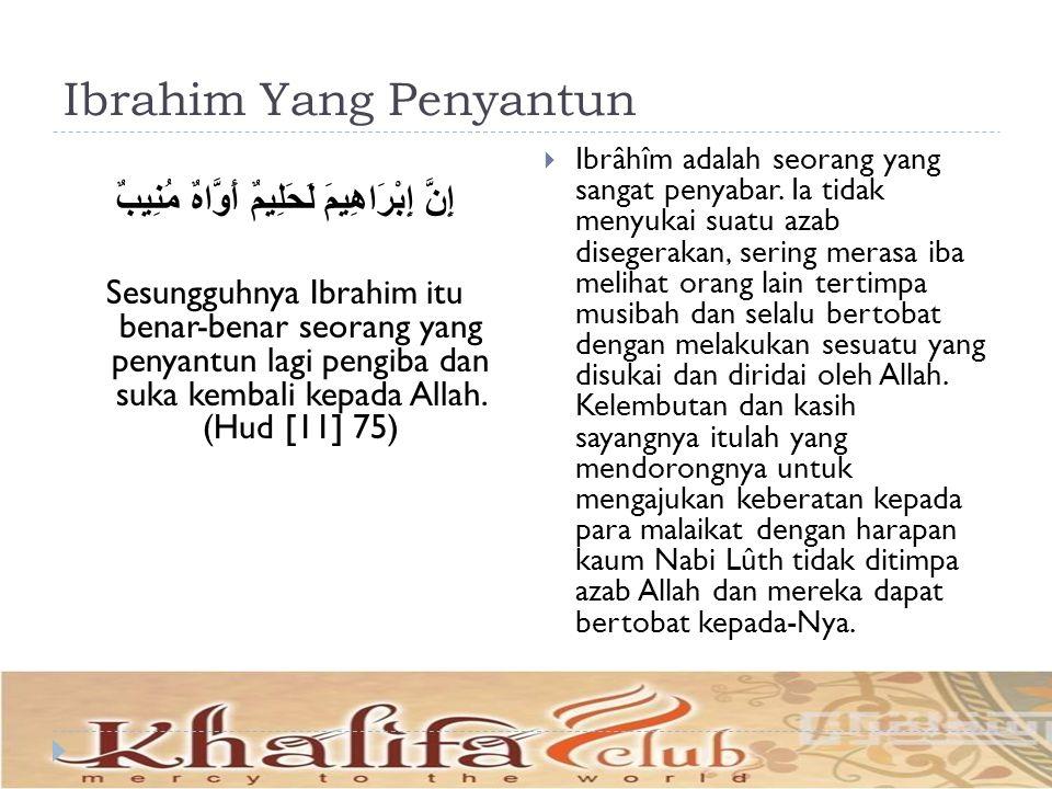 Ibrahim Yang Penyantun إِنَّ إِبْرَاهِيمَ لَحَلِيمٌ أَوَّاهٌ مُنِيبٌ Sesungguhnya Ibrahim itu benar-benar seorang yang penyantun lagi pengiba dan suka