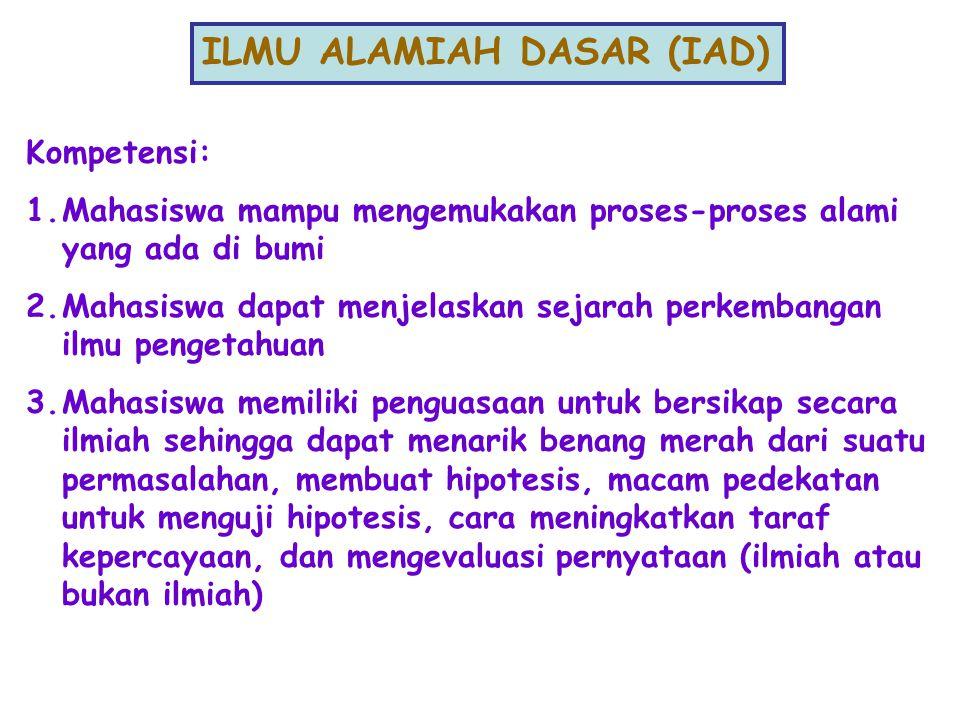 ILMU ALAMIAH DASAR (IAD) Kompetensi: 1.Mahasiswa mampu mengemukakan proses-proses alami yang ada di bumi 2.Mahasiswa dapat menjelaskan sejarah perkemb