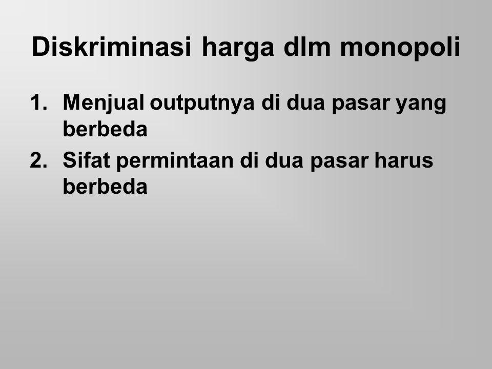 Diskriminasi harga dlm monopoli 1.Menjual outputnya di dua pasar yang berbeda 2.Sifat permintaan di dua pasar harus berbeda