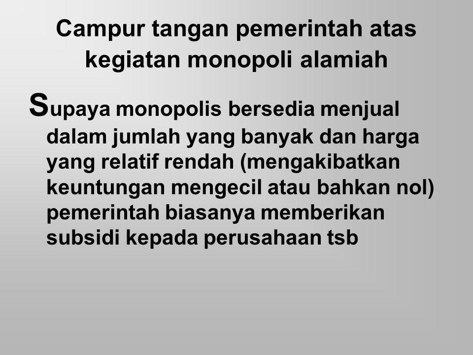 Campur tangan pemerintah atas kegiatan monopoli alamiah S upaya monopolis bersedia menjual dalam jumlah yang banyak dan harga yang relatif rendah (men