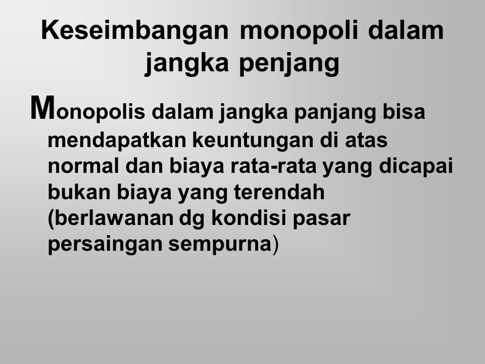Keseimbangan monopoli dalam jangka penjang M onopolis dalam jangka panjang bisa mendapatkan keuntungan di atas normal dan biaya rata-rata yang dicapai