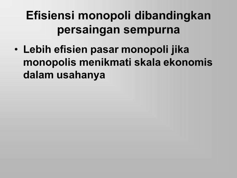 Efisiensi monopoli dibandingkan persaingan sempurna Lebih efisien pasar monopoli jika monopolis menikmati skala ekonomis dalam usahanya