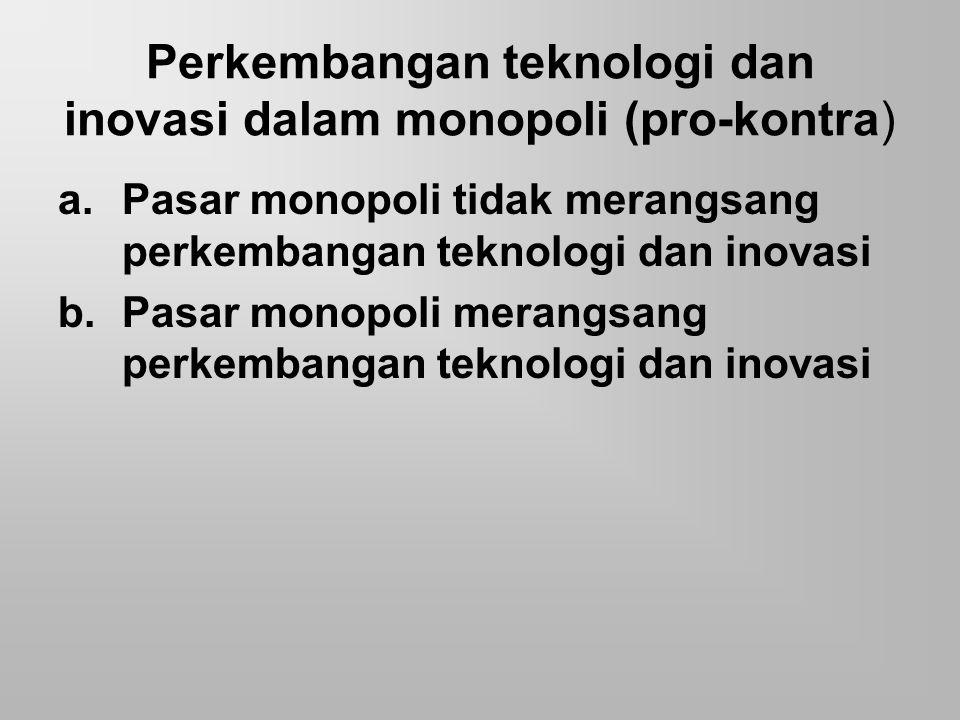Perkembangan teknologi dan inovasi dalam monopoli (pro-kontra) a.Pasar monopoli tidak merangsang perkembangan teknologi dan inovasi b.Pasar monopoli m